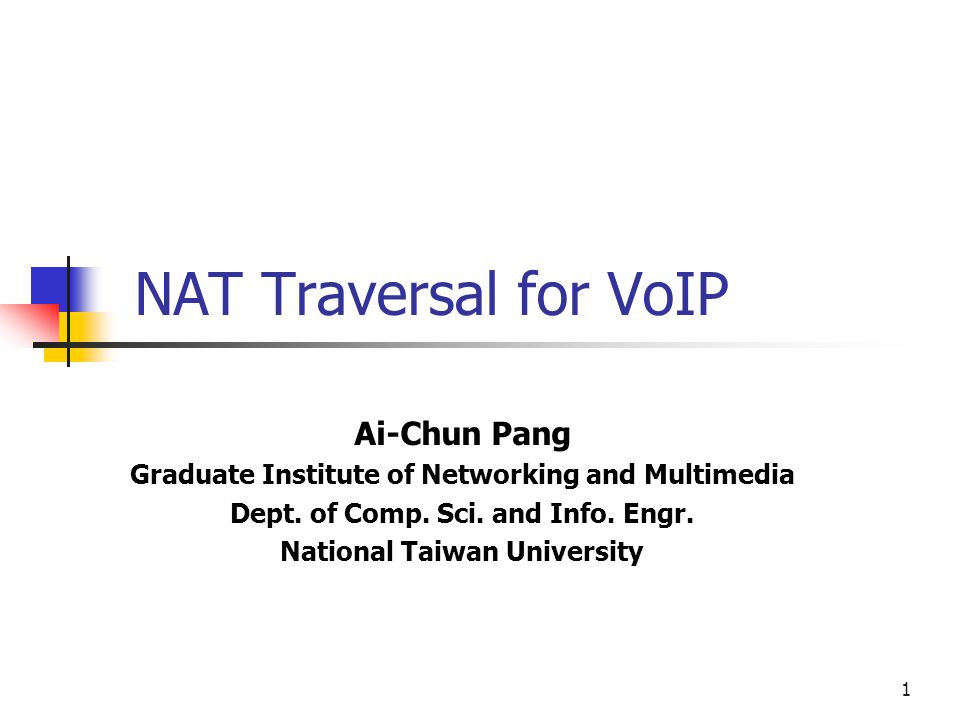 1 NAT Traversal for VoIP Ai-Chun Pang Graduate Institute of Networking and Multimedia Dept. of Comp. Sci. and Info. Engr. National Taiwan University