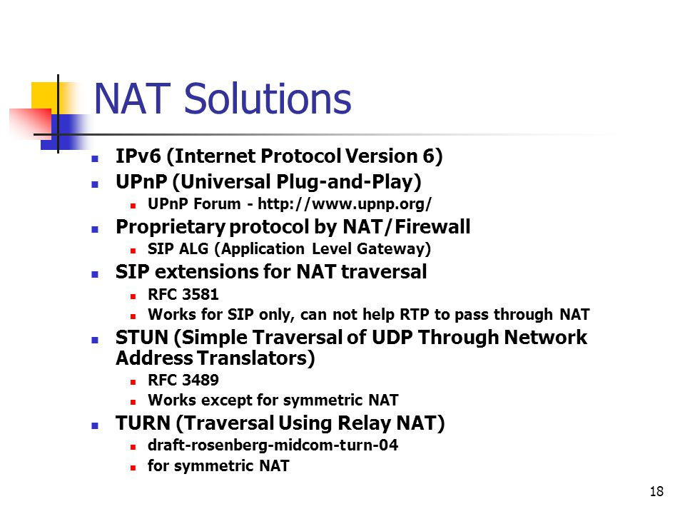 18 NAT Solutions IPv6 (Internet Protocol Version 6) UPnP (Universal Plug-and-Play) UPnP Forum - http://www.upnp.org/ Proprietary protocol by NAT/Firew