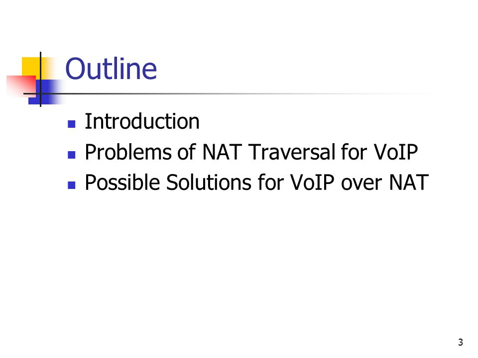 3 Outline Introduction Problems of NAT Traversal for VoIP Possible Solutions for VoIP over NAT
