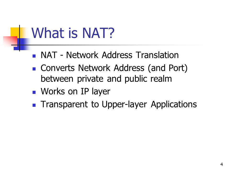 4 What is NAT? NAT - Network Address Translation Converts Network Address (and Port) between private and public realm Works on IP layer Transparent to