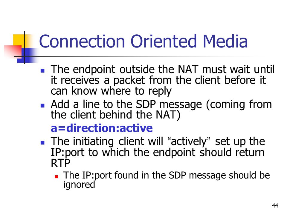 44 Connection Oriented Media The endpoint outside the NAT must wait until it receives a packet from the client before it can know where to reply Add a