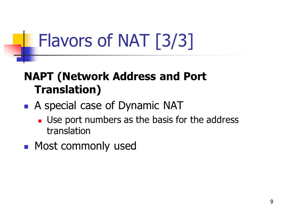 9 Flavors of NAT [3/3] NAPT (Network Address and Port Translation) A special case of Dynamic NAT Use port numbers as the basis for the address transla