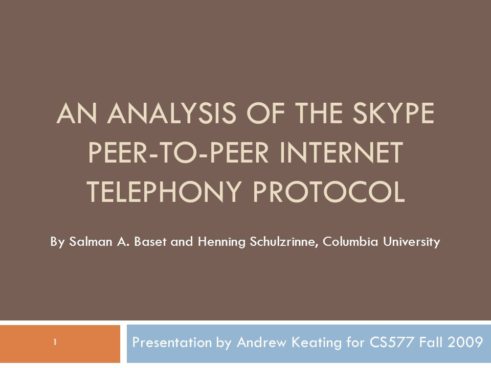 AN ANALYSIS OF THE SKYPE PEER-TO-PEER INTERNET TELEPHONY PROTOCOL Presentation by Andrew Keating for CS577 Fall 2009 By Salman A.