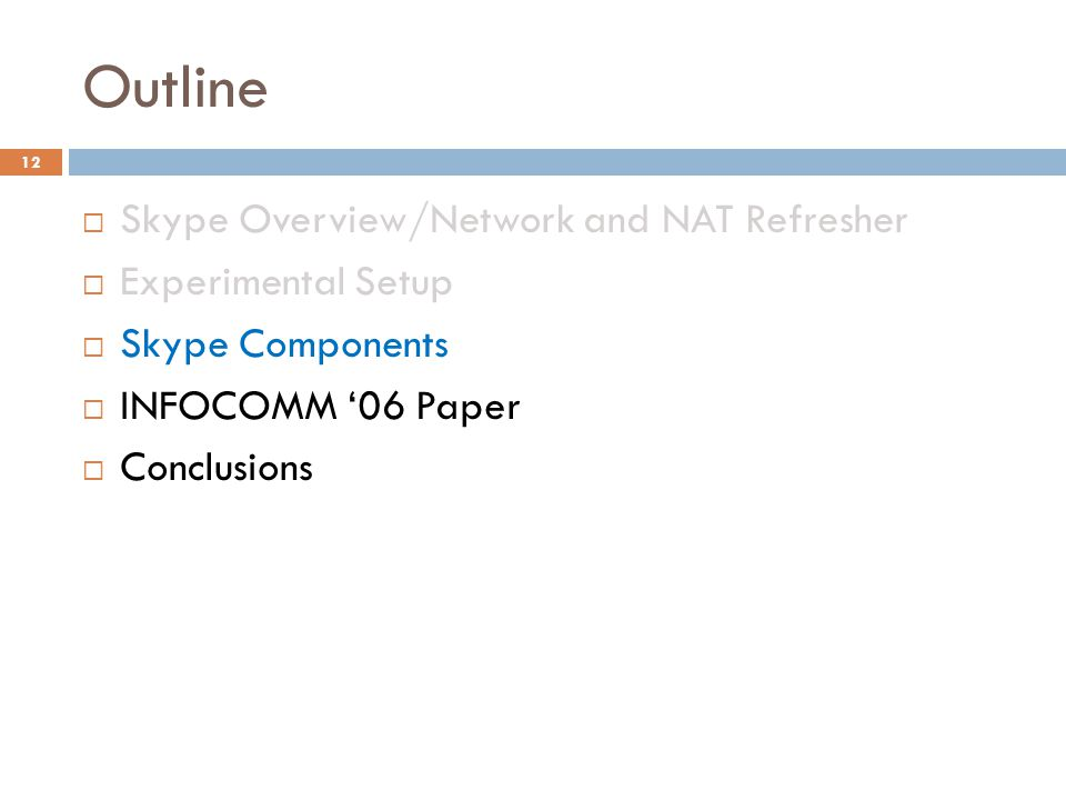 Outline  Skype Overview/Network and NAT Refresher  Experimental Setup  Skype Components  INFOCOMM '06 Paper  Conclusions 12