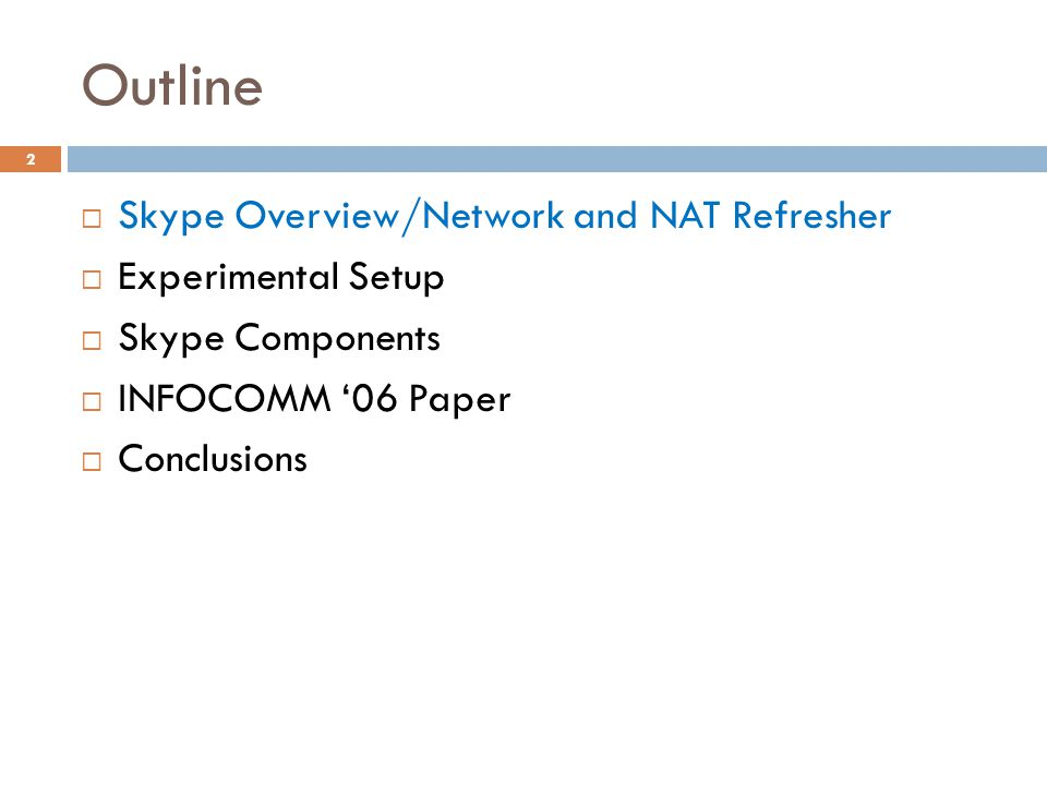 Outline  Skype Overview/Network and NAT Refresher  Experimental Setup  Skype Components  INFOCOMM '06 Paper  Conclusions 2