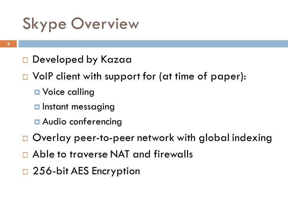 Skype Overview  Developed by Kazaa  VoIP client with support for (at time of paper):  Voice calling  Instant messaging  Audio conferencing  Overlay peer-to-peer network with global indexing  Able to traverse NAT and firewalls  256-bit AES Encryption 3