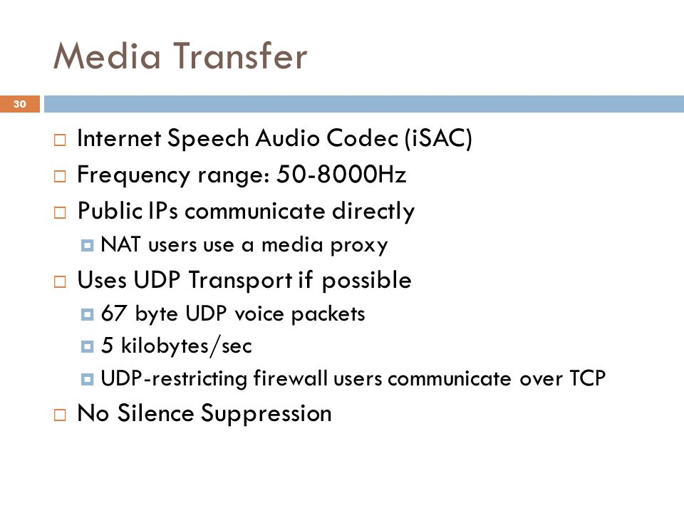 Media Transfer  Internet Speech Audio Codec (iSAC)  Frequency range: 50-8000Hz  Public IPs communicate directly  NAT users use a media proxy  Uses UDP Transport if possible  67 byte UDP voice packets  5 kilobytes/sec  UDP-restricting firewall users communicate over TCP  No Silence Suppression 30