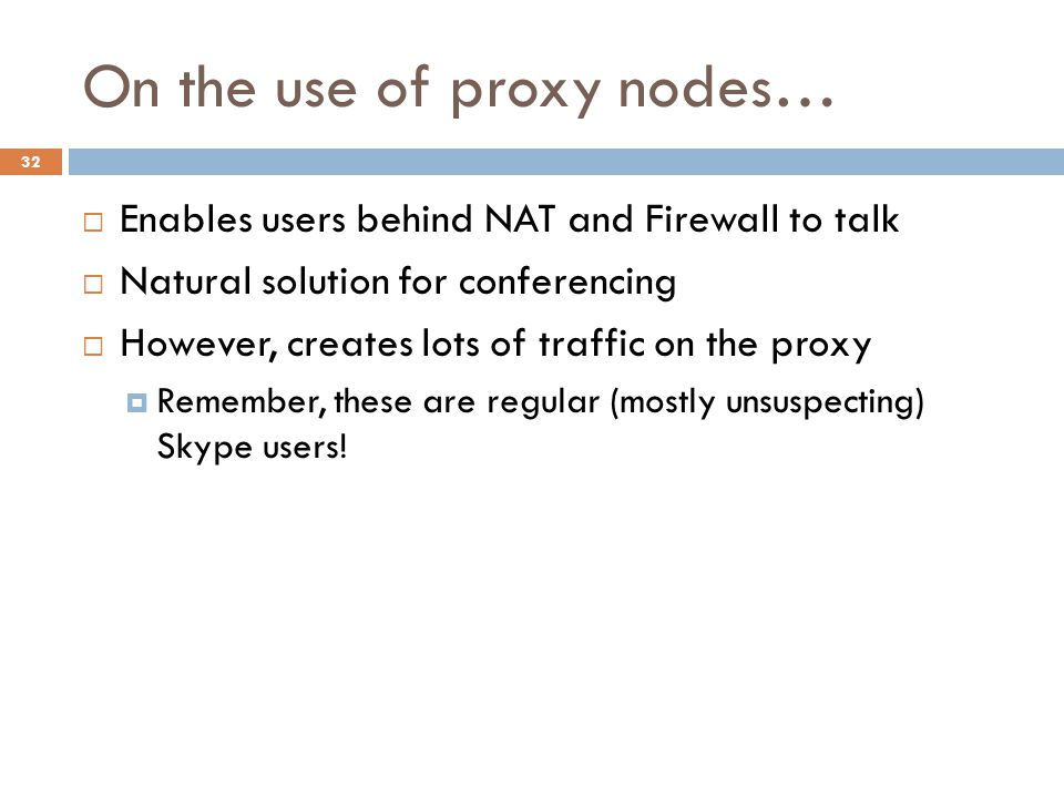 On the use of proxy nodes…  Enables users behind NAT and Firewall to talk  Natural solution for conferencing  However, creates lots of traffic on the proxy  Remember, these are regular (mostly unsuspecting) Skype users.