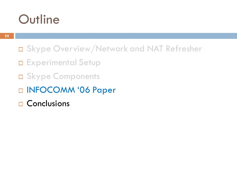 Outline  Skype Overview/Network and NAT Refresher  Experimental Setup  Skype Components  INFOCOMM '06 Paper  Conclusions 35