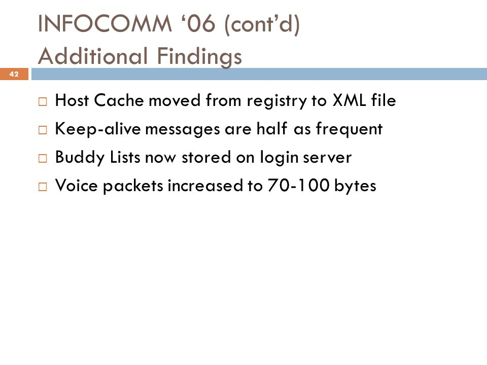 INFOCOMM '06 (cont'd) Additional Findings  Host Cache moved from registry to XML file  Keep-alive messages are half as frequent  Buddy Lists now stored on login server  Voice packets increased to 70-100 bytes 42