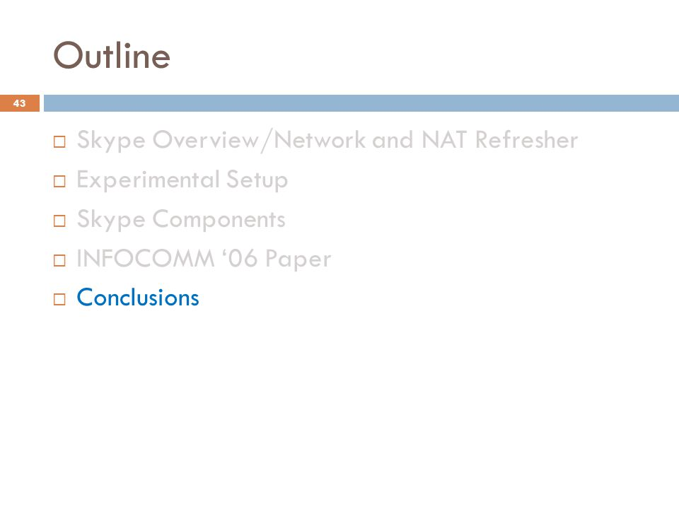 Outline  Skype Overview/Network and NAT Refresher  Experimental Setup  Skype Components  INFOCOMM '06 Paper  Conclusions 43
