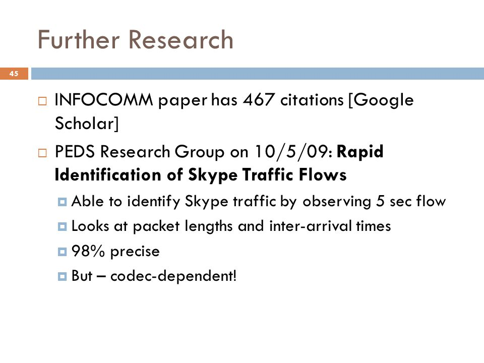 Further Research  INFOCOMM paper has 467 citations [Google Scholar]  PEDS Research Group on 10/5/09: Rapid Identification of Skype Traffic Flows  Able to identify Skype traffic by observing 5 sec flow  Looks at packet lengths and inter-arrival times  98% precise  But – codec-dependent.
