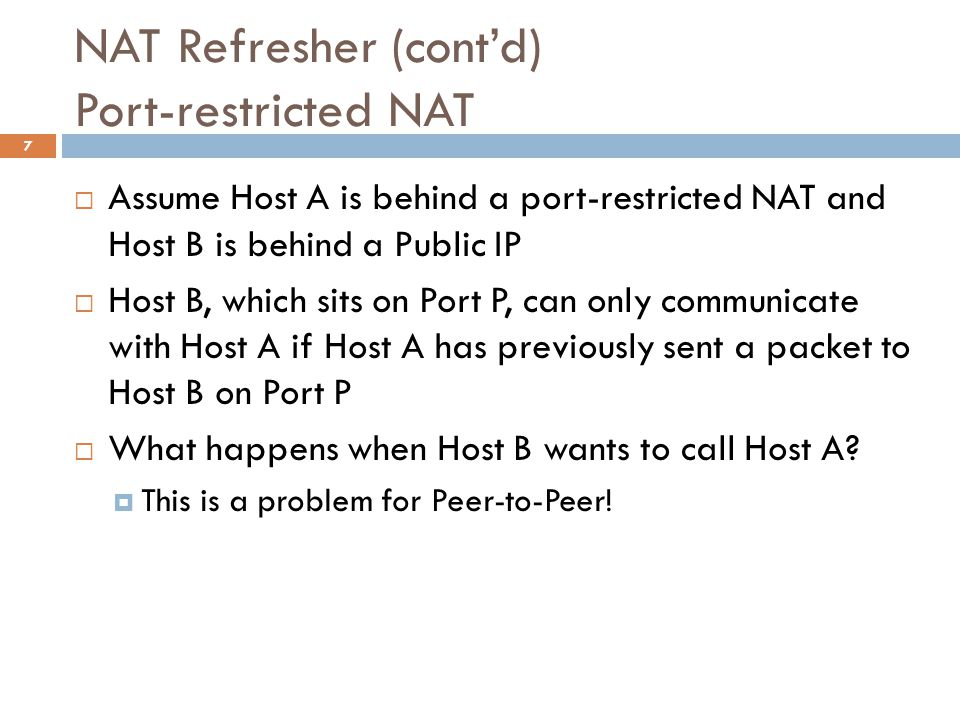 NAT Refresher (cont'd) Port-restricted NAT  Assume Host A is behind a port-restricted NAT and Host B is behind a Public IP  Host B, which sits on Port P, can only communicate with Host A if Host A has previously sent a packet to Host B on Port P  What happens when Host B wants to call Host A.