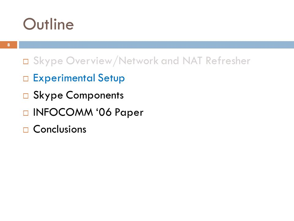 Outline  Skype Overview/Network and NAT Refresher  Experimental Setup  Skype Components  INFOCOMM '06 Paper  Conclusions 8