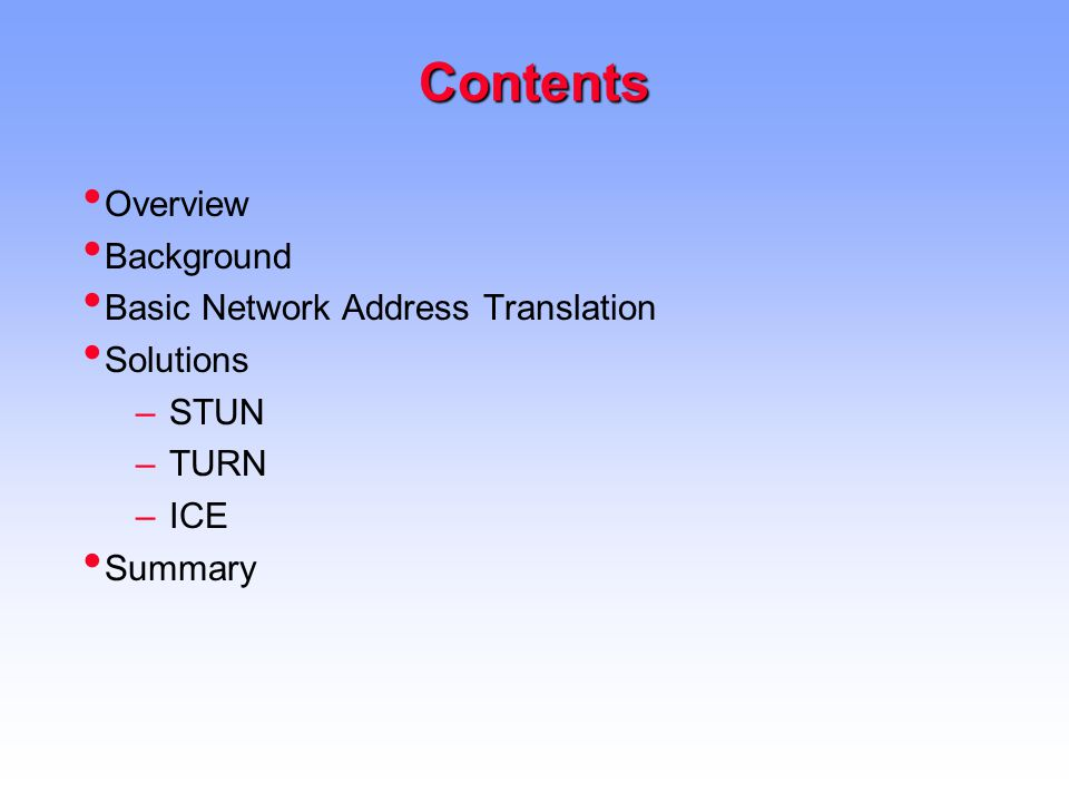 Contents Overview Background Basic Network Address Translation Solutions –STUN –TURN –ICE Summary