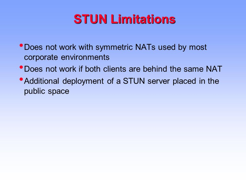 STUN Limitations STUN Limitations Does not work with symmetric NATs used by most corporate environments Does not work if both clients are behind the same NAT Additional deployment of a STUN server placed in the public space