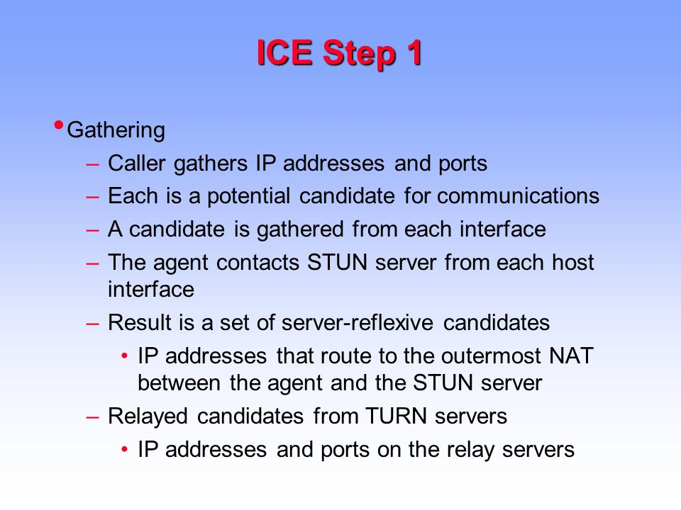 ICE Step 1 Gathering –Caller gathers IP addresses and ports –Each is a potential candidate for communications –A candidate is gathered from each interface –The agent contacts STUN server from each host interface –Result is a set of server-reflexive candidates IP addresses that route to the outermost NAT between the agent and the STUN server –Relayed candidates from TURN servers IP addresses and ports on the relay servers