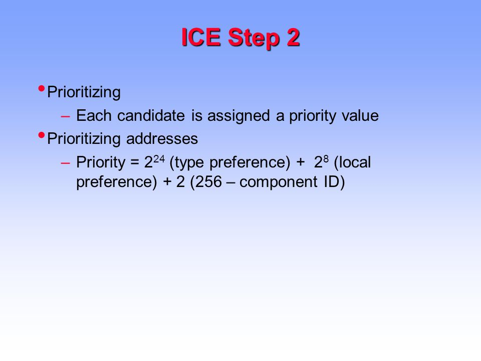 ICE Step 2 Prioritizing –Each candidate is assigned a priority value Prioritizing addresses –Priority = 2 24 (type preference) + 2 8 (local preference) + 2 (256 – component ID)