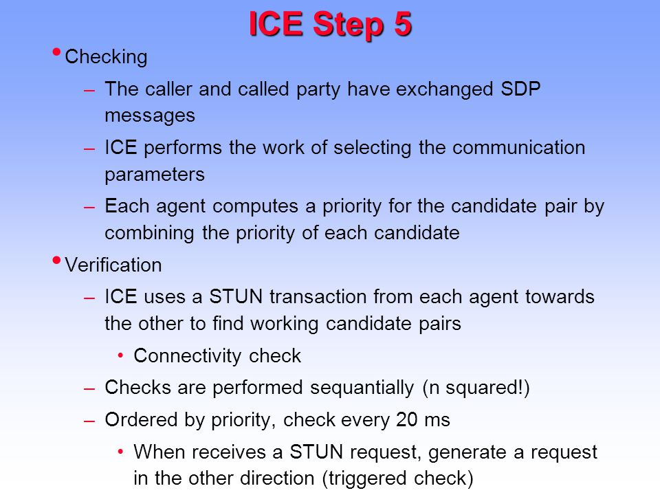 ICE Step 5 Checking –The caller and called party have exchanged SDP messages –ICE performs the work of selecting the communication parameters –Each agent computes a priority for the candidate pair by combining the priority of each candidate Verification –ICE uses a STUN transaction from each agent towards the other to find working candidate pairs Connectivity check –Checks are performed sequantially (n squared!) –Ordered by priority, check every 20 ms When receives a STUN request, generate a request in the other direction (triggered check)