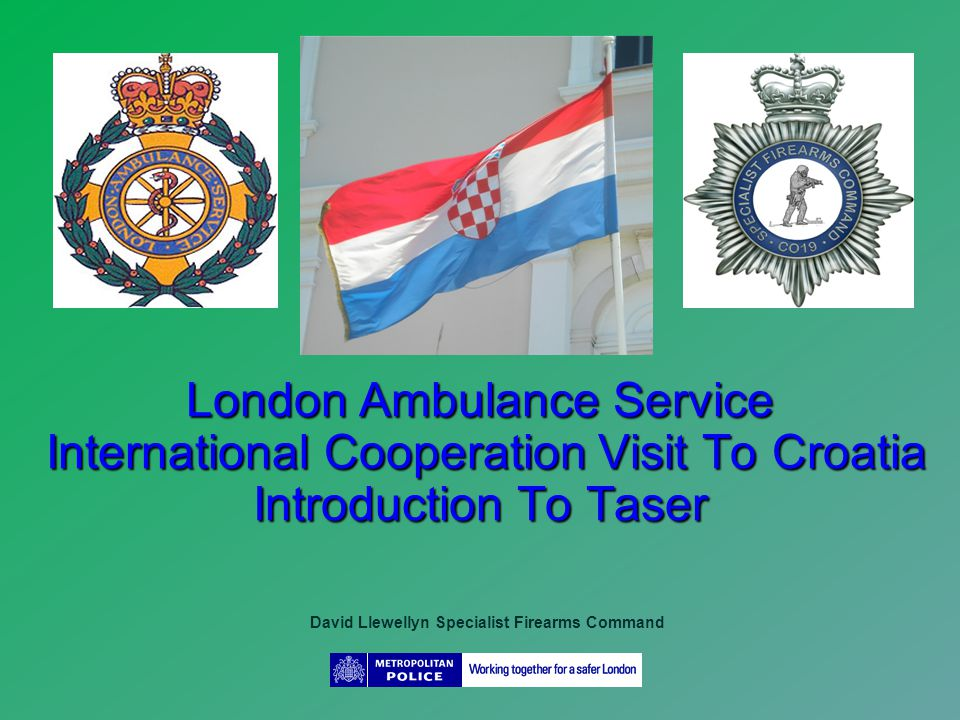 London Ambulance Service International Cooperation Visit To Croatia Introduction To Taser David Llewellyn Specialist Firearms Command