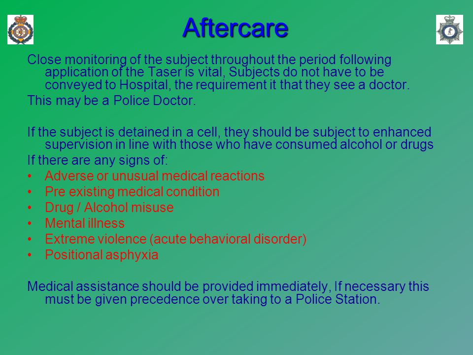 Aftercare Close monitoring of the subject throughout the period following application of the Taser is vital, Subjects do not have to be conveyed to Hospital, the requirement it that they see a doctor.