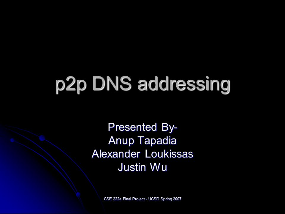 CSE 222a Final Project - UCSD Spring 2007 p2p DNS addressing Presented By- Anup Tapadia Alexander Loukissas Justin Wu