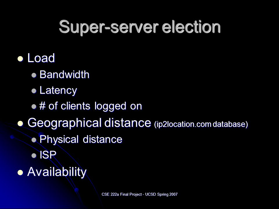 CSE 222a Final Project - UCSD Spring 2007 Super-server election Load Load Bandwidth Bandwidth Latency Latency # of clients logged on # of clients logged on Geographical distance (ip2location.com database) Geographical distance (ip2location.com database) Physical distance Physical distance ISP ISP Availability Availability