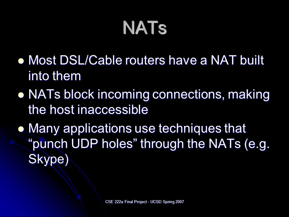CSE 222a Final Project - UCSD Spring 2007 NATs Most DSL/Cable routers have a NAT built into them Most DSL/Cable routers have a NAT built into them NATs block incoming connections, making the host inaccessible NATs block incoming connections, making the host inaccessible Many applications use techniques that punch UDP holes through the NATs (e.g.