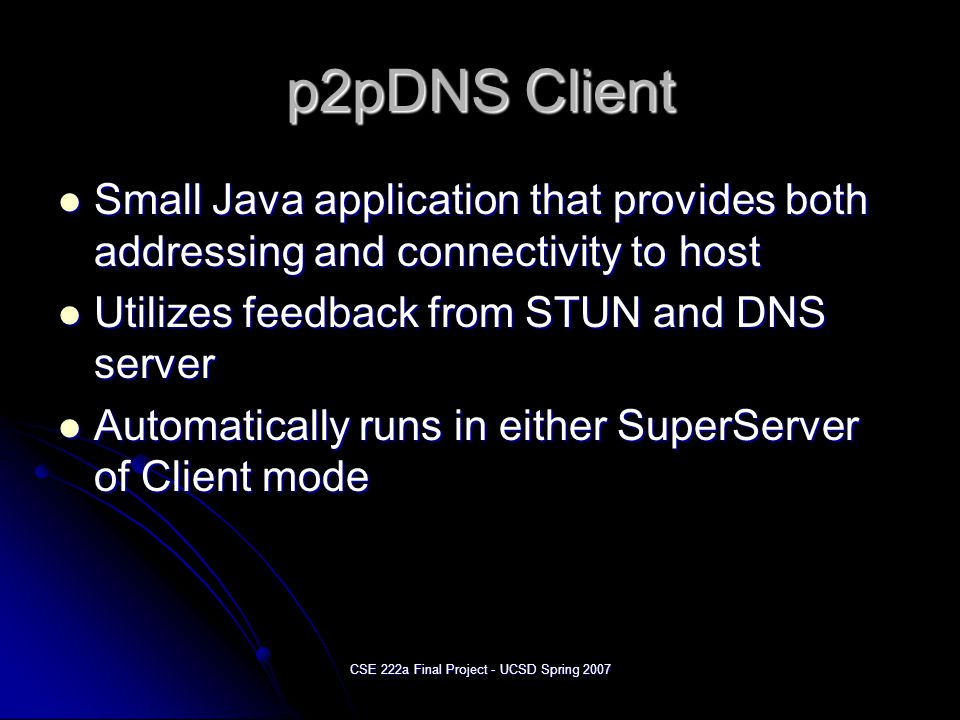 CSE 222a Final Project - UCSD Spring 2007 p2pDNS Client Small Java application that provides both addressing and connectivity to host Small Java application that provides both addressing and connectivity to host Utilizes feedback from STUN and DNS server Utilizes feedback from STUN and DNS server Automatically runs in either SuperServer of Client mode Automatically runs in either SuperServer of Client mode