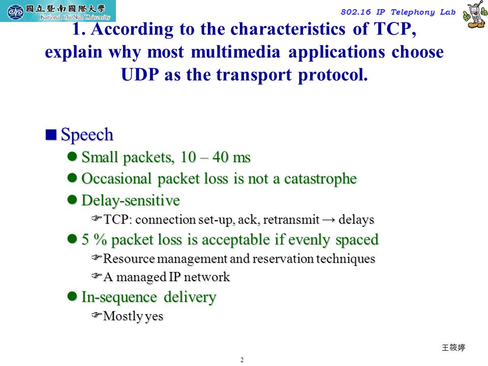2 TAC2000/2000.7 802.16 IP Telephony Lab 1. According to the characteristics of TCP, explain why most multimedia applications choose UDP as the transp
