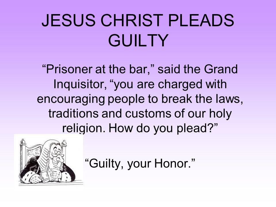 "JESUS CHRIST PLEADS GUILTY ""Prisoner at the bar,"" said the Grand Inquisitor, ""you are charged with encouraging people to break the laws, traditions an"