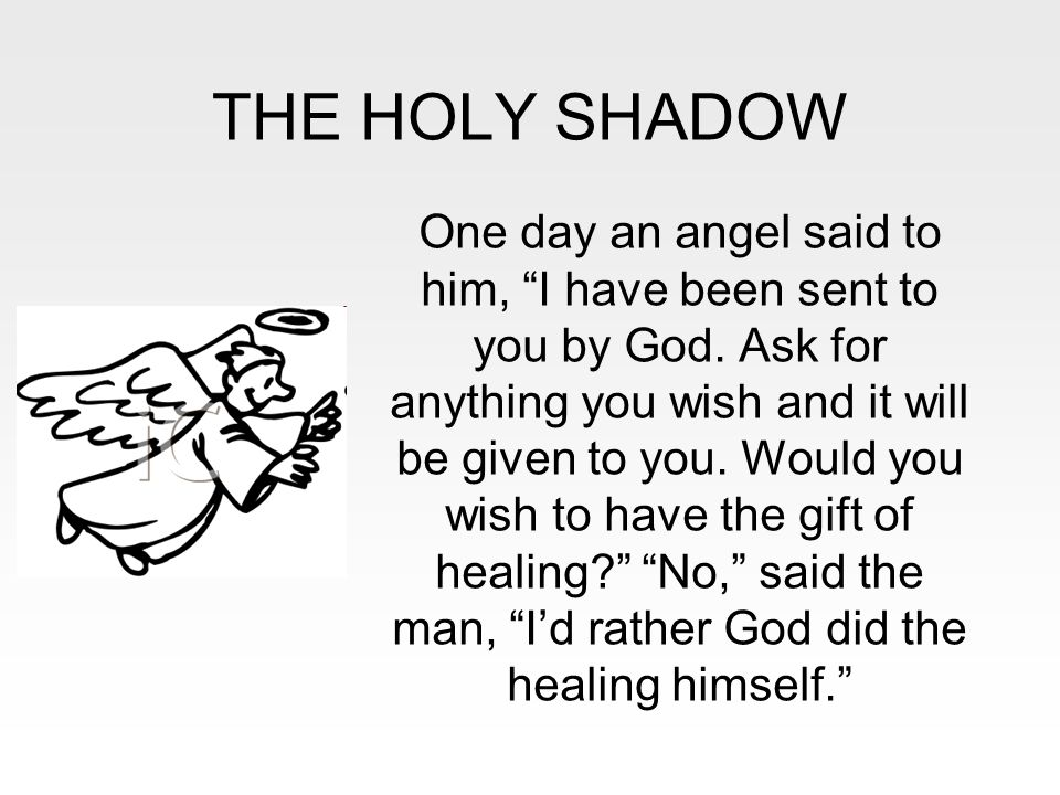 "THE HOLY SHADOW One day an angel said to him, ""I have been sent to you by God. Ask for anything you wish and it will be given to you. Would you wish t"