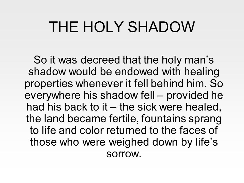 THE HOLY SHADOW So it was decreed that the holy man's shadow would be endowed with healing properties whenever it fell behind him. So everywhere his s