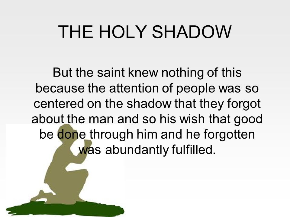 THE HOLY SHADOW But the saint knew nothing of this because the attention of people was so centered on the shadow that they forgot about the man and so