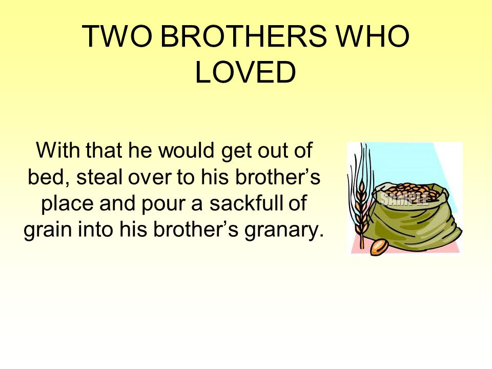 TWO BROTHERS WHO LOVED With that he would get out of bed, steal over to his brother's place and pour a sackfull of grain into his brother's granary.