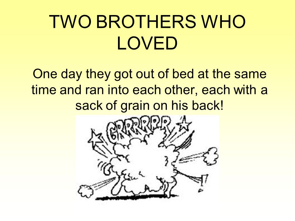 TWO BROTHERS WHO LOVED One day they got out of bed at the same time and ran into each other, each with a sack of grain on his back!