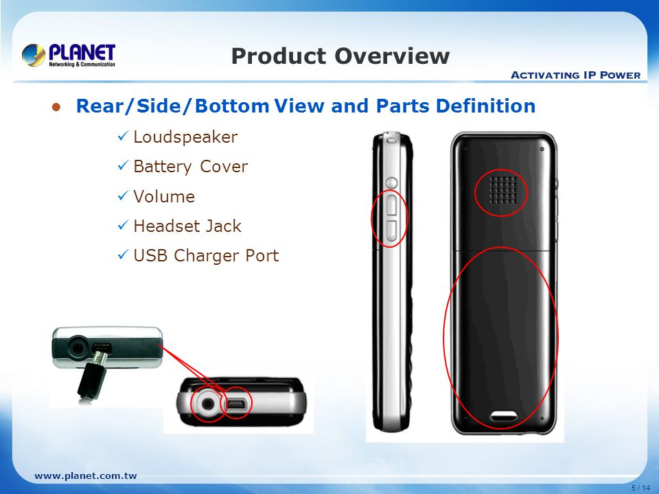 www.planet.com.tw 5 / 14 Product Overview Rear/Side/Bottom View and Parts Definition Loudspeaker Battery Cover Volume Headset Jack USB Charger Port