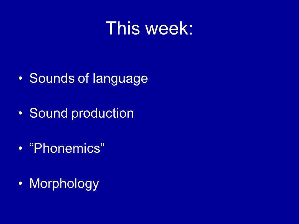 This week: Sounds of language Sound production Phonemics Morphology