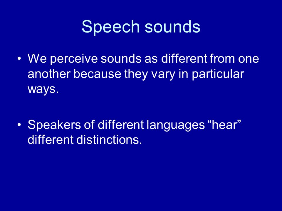 Speech sounds We perceive sounds as different from one another because they vary in particular ways.