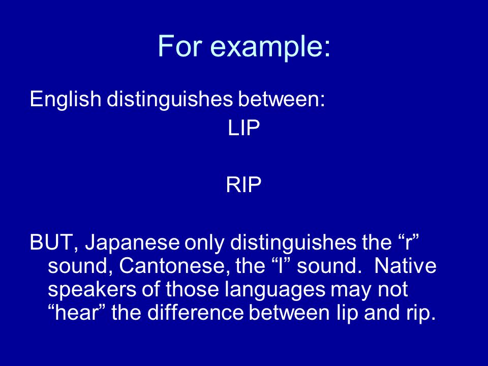 For example: English distinguishes between: LIP RIP BUT, Japanese only distinguishes the r sound, Cantonese, the l sound.