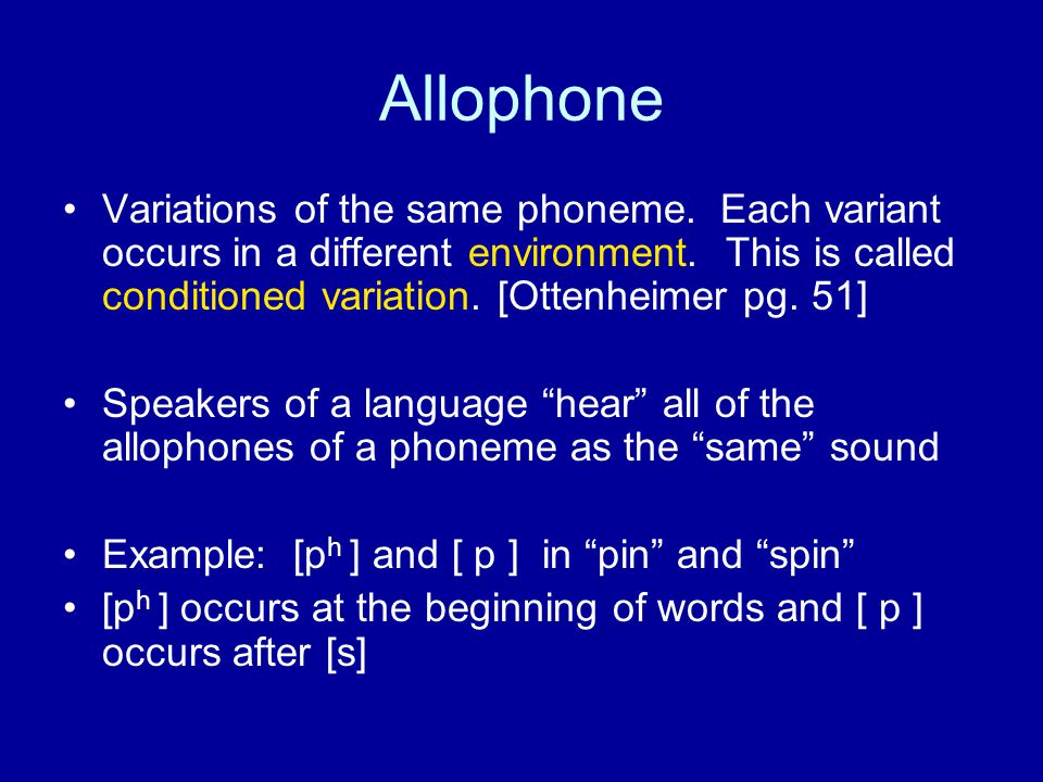 Allophone Variations of the same phoneme. Each variant occurs in a different environment.