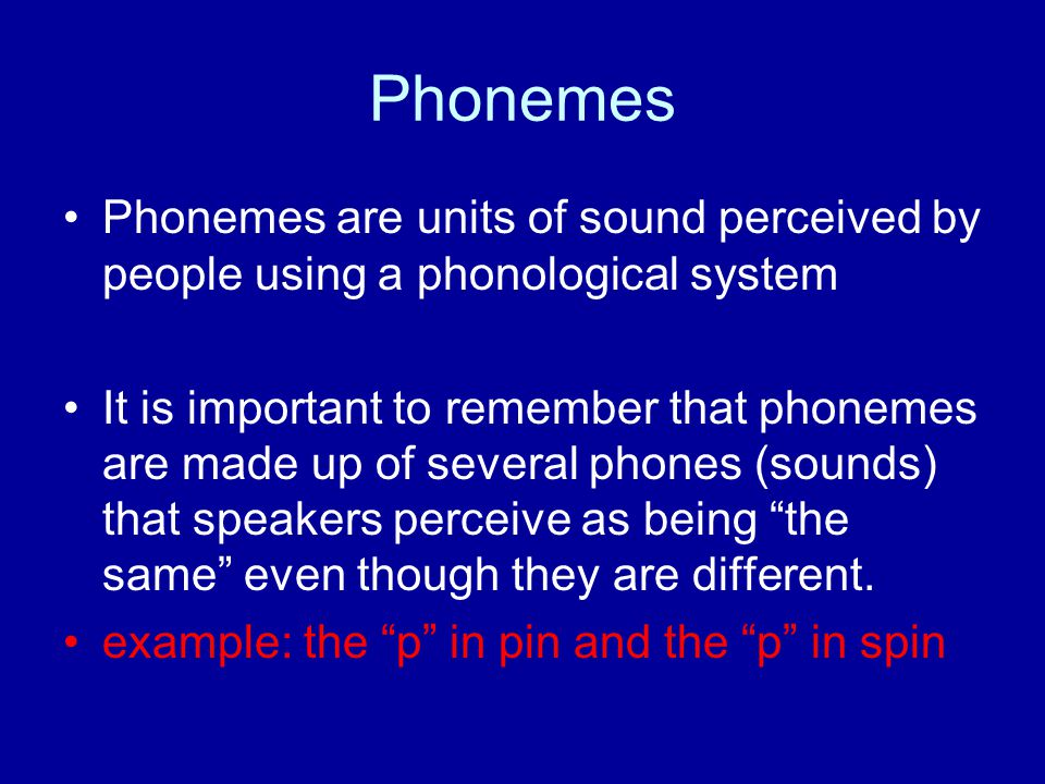 Phonemes Phonemes are units of sound perceived by people using a phonological system It is important to remember that phonemes are made up of several phones (sounds) that speakers perceive as being the same even though they are different.