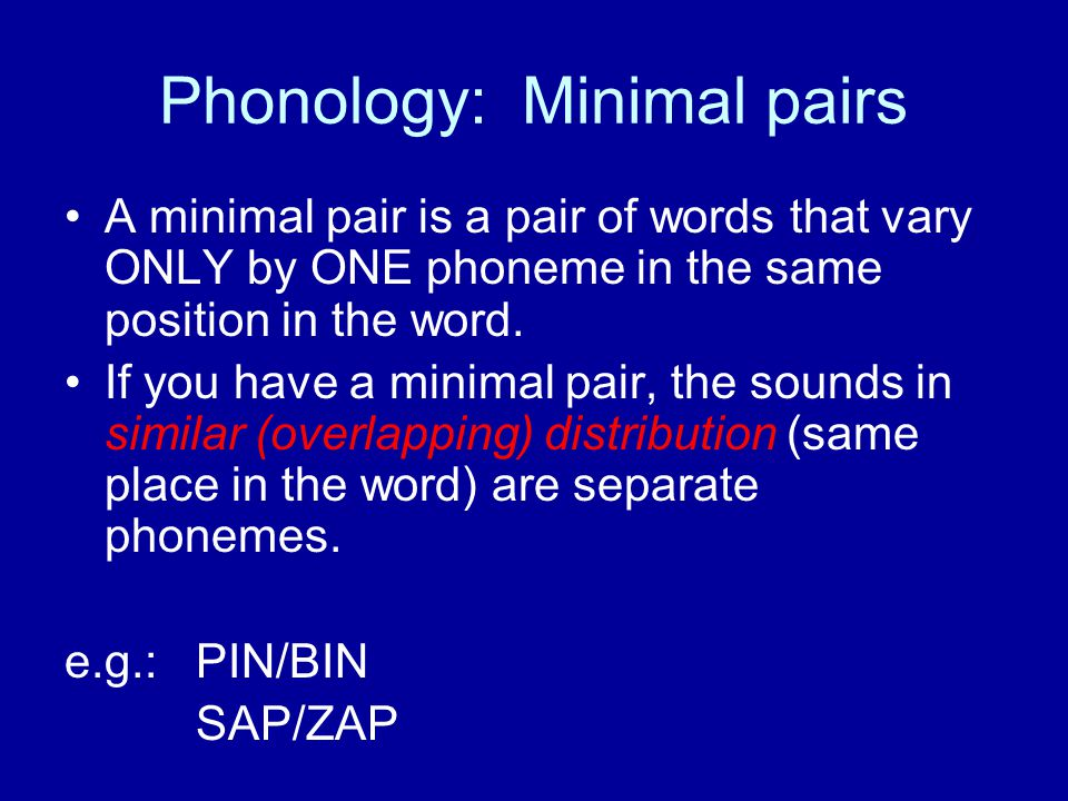 Phonology: Minimal pairs A minimal pair is a pair of words that vary ONLY by ONE phoneme in the same position in the word.