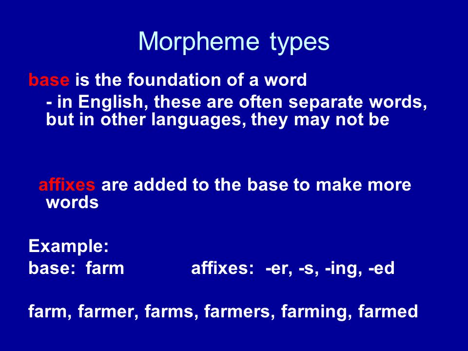 Morpheme types base is the foundation of a word - in English, these are often separate words, but in other languages, they may not be affixes are added to the base to make more words Example: base: farm affixes: -er, -s, -ing, -ed farm, farmer, farms, farmers, farming, farmed