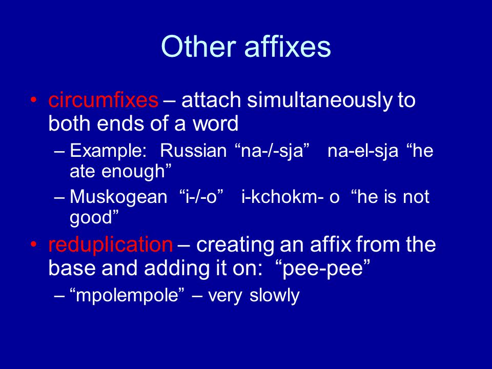 Other affixes circumfixes – attach simultaneously to both ends of a word –Example: Russian na-/-sja na-el-sja he ate enough –Muskogean i-/-o i-kchokm- o he is not good reduplication – creating an affix from the base and adding it on: pee-pee – mpolempole – very slowly