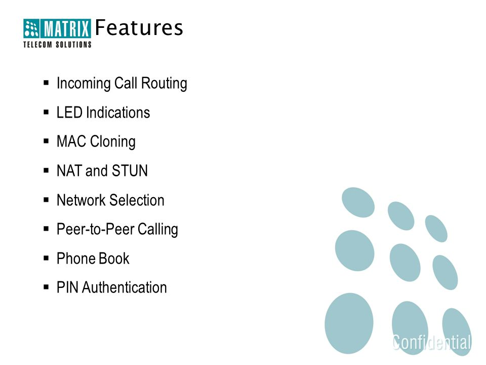 Features  Incoming Call Routing  LED Indications  MAC Cloning  NAT and STUN  Network Selection  Peer-to-Peer Calling  Phone Book  PIN Authenti
