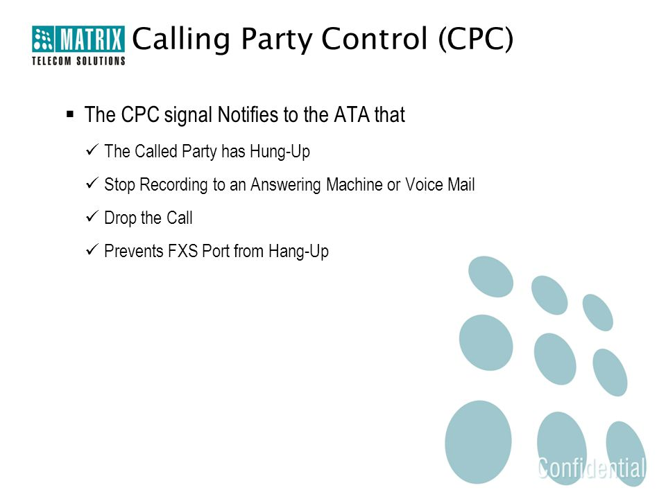  The CPC signal Notifies to the ATA that The Called Party has Hung-Up Stop Recording to an Answering Machine or Voice Mail Drop the Call Prevents FXS Port from Hang-Up Calling Party Control (CPC)