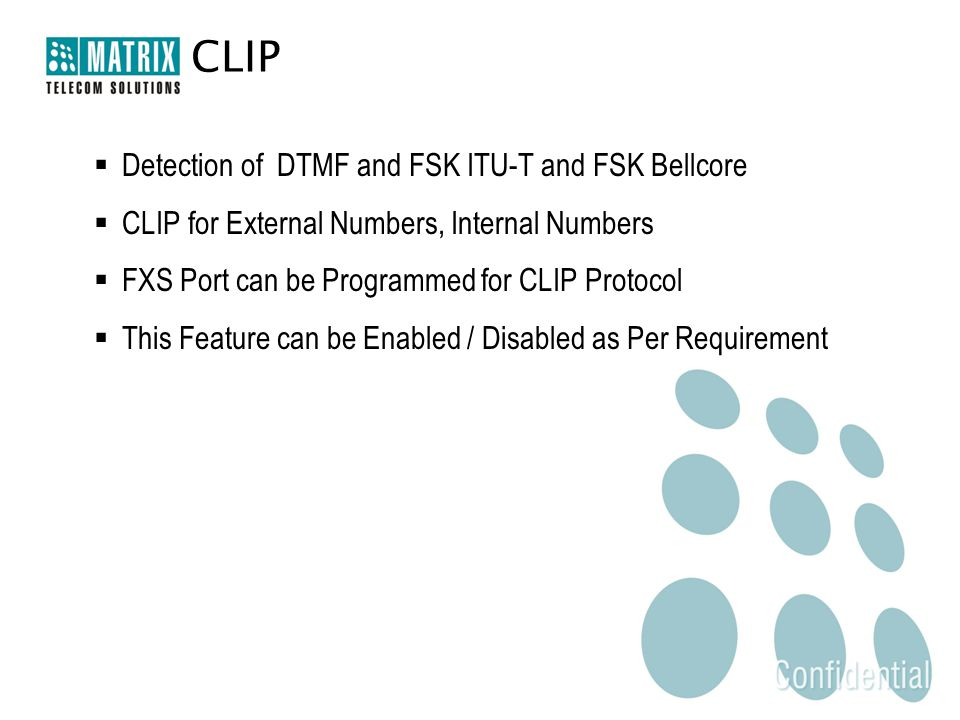 CLIP  Detection of DTMF and FSK ITU-T and FSK Bellcore  CLIP for External Numbers, Internal Numbers  FXS Port can be Programmed for CLIP Protocol  This Feature can be Enabled / Disabled as Per Requirement