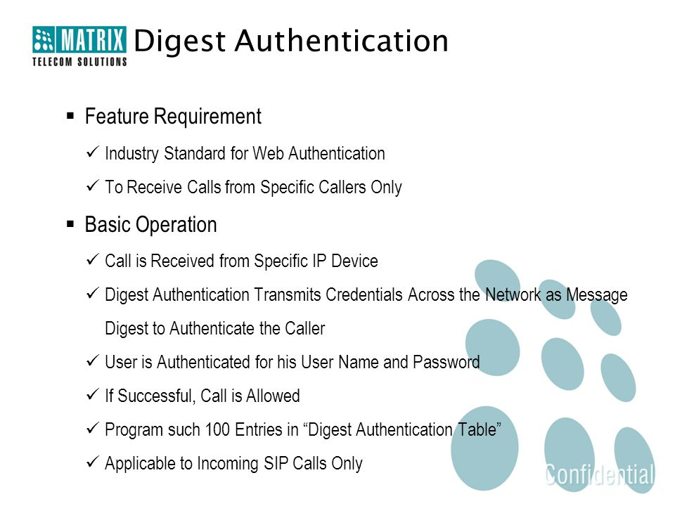  Feature Requirement Industry Standard for Web Authentication To Receive Calls from Specific Callers Only  Basic Operation Call is Received from Specific IP Device Digest Authentication Transmits Credentials Across the Network as Message Digest to Authenticate the Caller User is Authenticated for his User Name and Password If Successful, Call is Allowed Program such 100 Entries in Digest Authentication Table Applicable to Incoming SIP Calls Only Digest Authentication