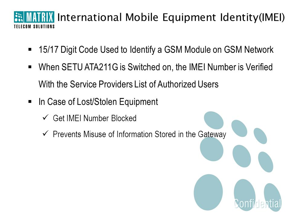 International Mobile Equipment Identity(IMEI)  15/17 Digit Code Used to Identify a GSM Module on GSM Network  When SETU ATA211G is Switched on, the IMEI Number is Verified With the Service Providers List of Authorized Users  In Case of Lost/Stolen Equipment Get IMEI Number Blocked Prevents Misuse of Information Stored in the Gateway